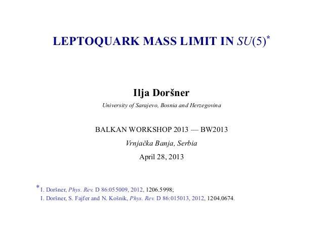 LEPTOQUARK MASS LIMIT IN SU(5)*Ilja DoršnerUniversity of Sarajevo, Bosnia and HerzegovinaBALKAN WORKSHOP 2013 — BW2013Vrnj...