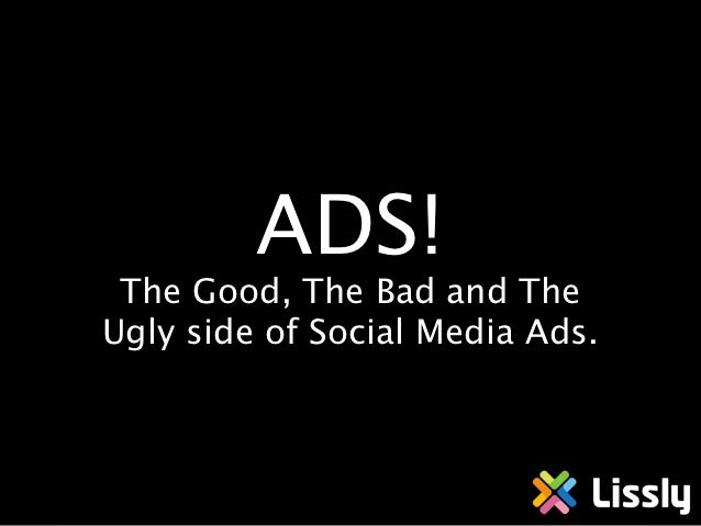 ADS! The Good, The Bad and TheUgly side of Social Media Ads.