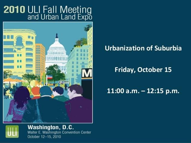 Urbanization of Suburbia Friday, October 15 11:00 a.m. – 12:15 p.m.