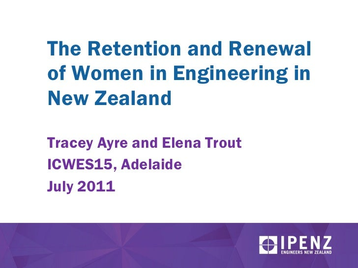 The Retention and Renewal of Women in Engineering in New Zealand Tracey Ayre and Elena Trout ICWES15, Adelaide July 2011