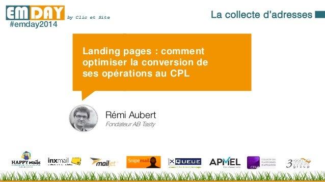 by Clic et SiteEMDAY#emday2014 Landing pages : comment optimiser la conversion de ses opérations au CPL Rémi Aubert Fondat...