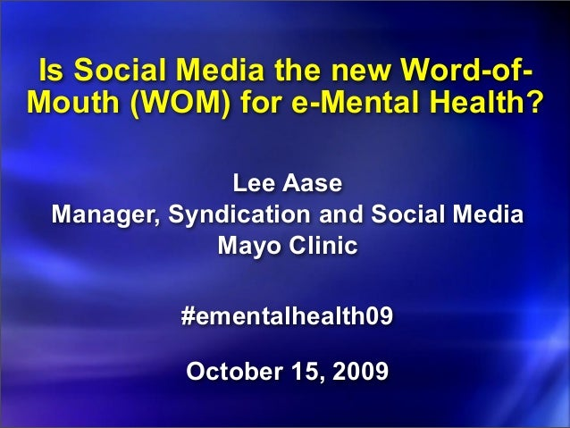 Is Social Media the new Word-of- Mouth (WOM) for e-Mental Health? Lee Aase Manager, Syndication and Social Media Mayo Clin...