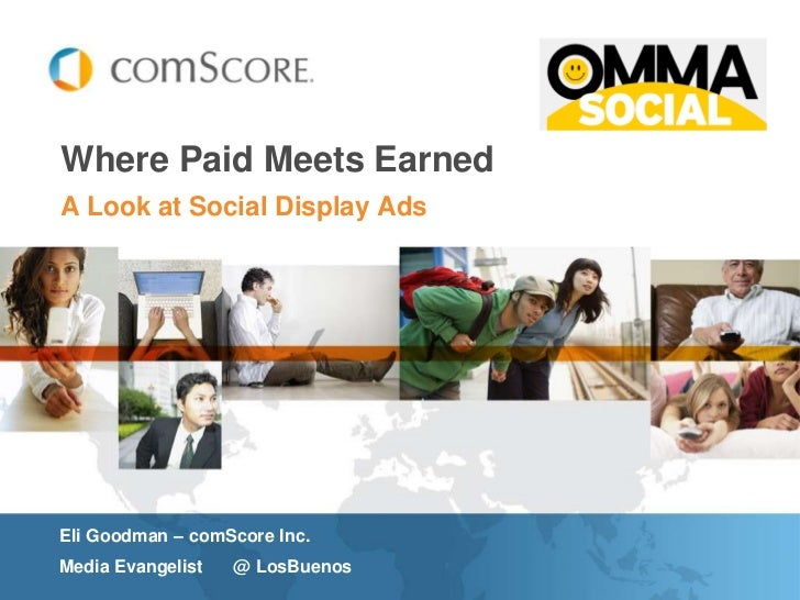 Where Paid Meets EarnedA Look at Social Display AdsEli Goodman – comScore Inc.Media Evangelist   @ LosBuenos