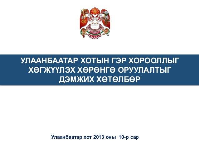 УЛААНБААТАР ХОТЫН ГЭР ХОРООЛЛЫГ ХӨГЖҮҮЛЭХ ХӨРӨНГӨ ОРУУЛАЛТЫГ ДЭМЖИХ ХӨТӨЛБӨР  Улаанбаатар хот 2013 оны 10-р сар