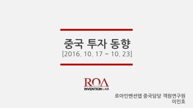 중국 투자 동향 [2016. 10. 17 ~ 10. 23] 로아인벤션랩 중국담당 객원연구원 이인호