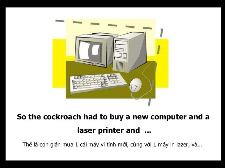So the cockroach had to buy a new computer and a                       laser printer and ... Thế là con gián mua 1 cái máy...
