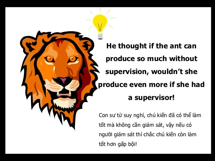 He thought if the ant can  produce so much without  supervision, wouldn't sheproduce even more if she had            a sup...