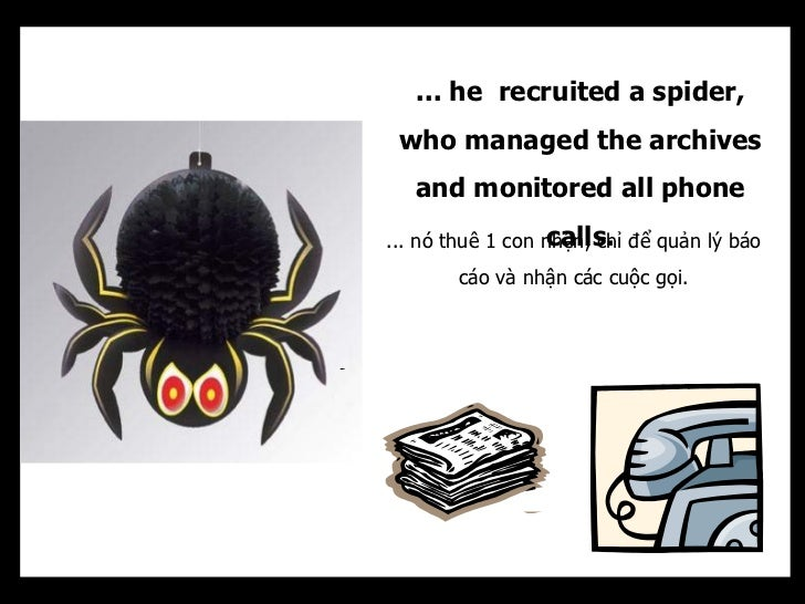 ... he recruited a spider, who managed the archives   and monitored all phone                   calls.... nó thuê 1 con nh...