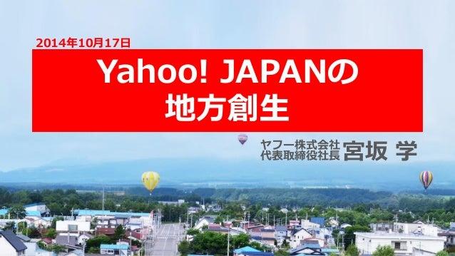 Yahoo! JAPANの 地方創生 2014年10月17日 宮坂 学ヤフー株式会社 代表取締役社長