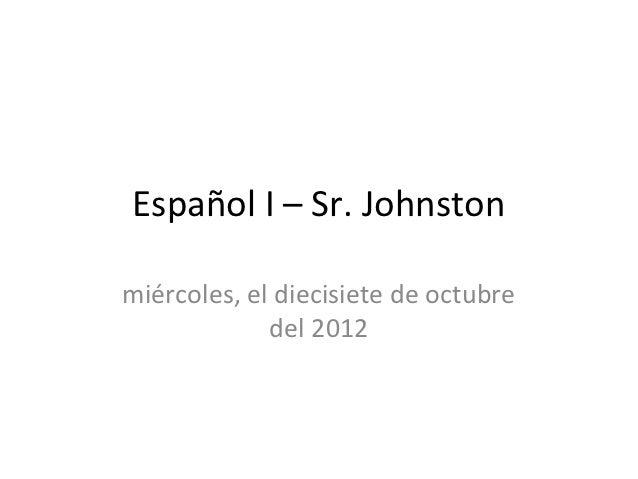 Español I – Sr. Johnstonmiércoles, el diecisiete de octubre             del 2012