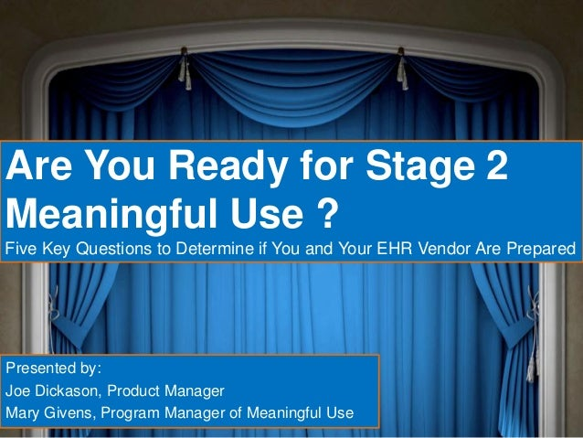 Are You Ready for Stage 2Meaningful Use ?Five Key Questions to Determine if You and Your EHR Vendor Are PreparedPresented ...