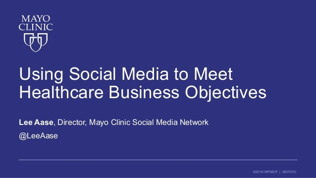 ©2016 MFMER | 3507910- Using Social Media to Meet Healthcare Business Objectives Lee Aase, Director, Mayo Clinic Social Me...