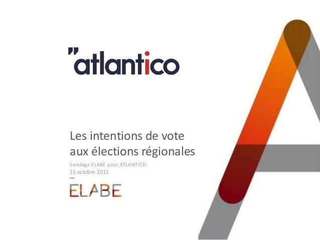 Les intentions de vote aux élections régionales Sondage ELABE pour ATLANTICO 15 octobre 2015