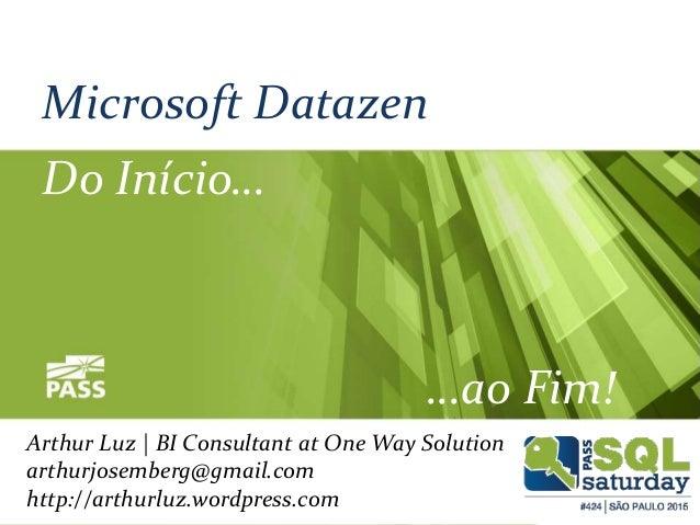 Microsoft Datazen Do Início… …ao Fim! Arthur Luz | BI Consultant at One Way Solution arthurjosemberg@gmail.com http://arth...
