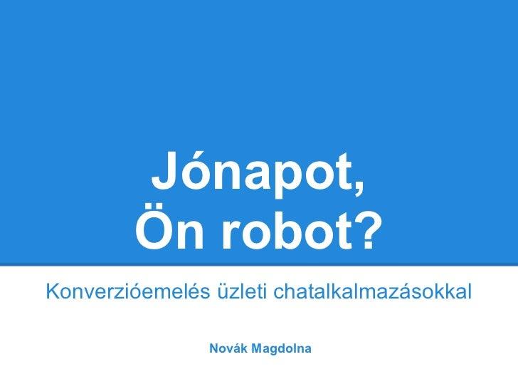 Jónapot,        Ön robot?Konverzióemelés üzleti chatalkalmazásokkal                Novák Magdolna