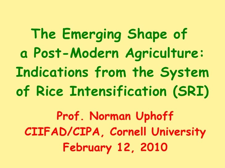 The Emerging Shape of  a Post-Modern Agriculture: Indications from the System of Rice Intensification (SRI) Prof. Norman U...
