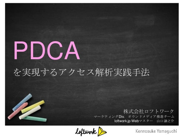 PDCAを実現するアクセス解析実践手法                   株式会社ロフトワーク        マーケティングDiv. オウンドメディア推進チーム              loftwork.jp Webマスター 山口謙之介