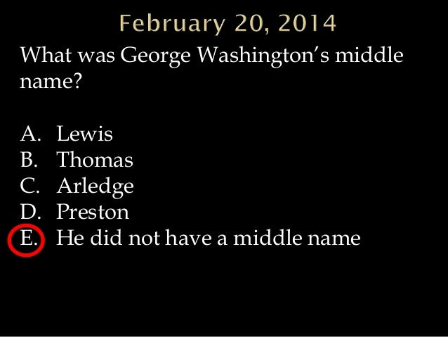 What was George Washington's middle name? A. B. C. D. E.  Lewis Thomas Arledge Preston He did not have a middle name