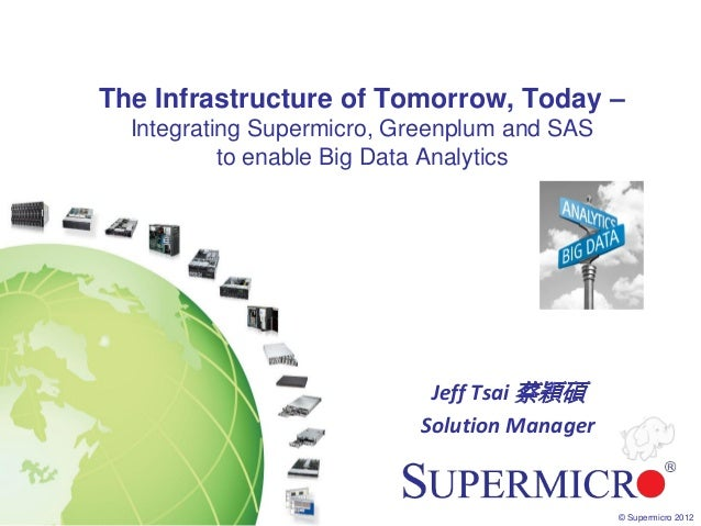 The Infrastructure of Tomorrow, Today –  Integrating Supermicro, Greenplum and SAS           to enable Big Data Analytics ...