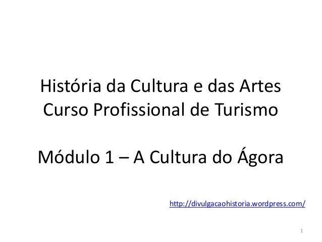 História da Cultura e das Artes Curso Profissional de Turismo Módulo 1 – A Cultura do Ágora 1 http://divulgacaohistoria.wo...