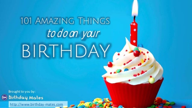 101 Amazing Things to do on your birthday Brought to you by: http://www.birthday-mates.com