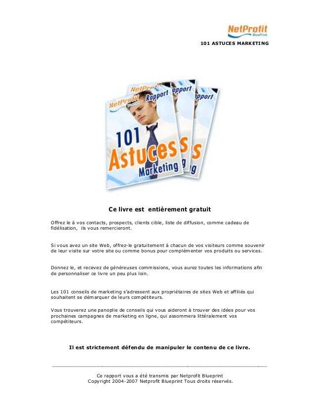 101 ASTUCES MARKETING  Ce livre est entièrement gratuit  Offrez le à vos contacts, prospects, clients cible, liste de diff...