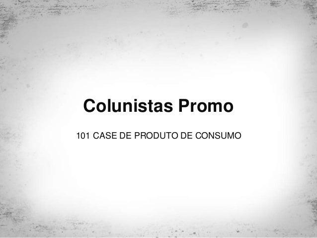 Colunistas Promo 101 CASE DE PRODUTO DE CONSUMO