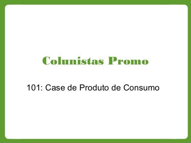 Colunistas Promo 101: Case de Produto de Consumo