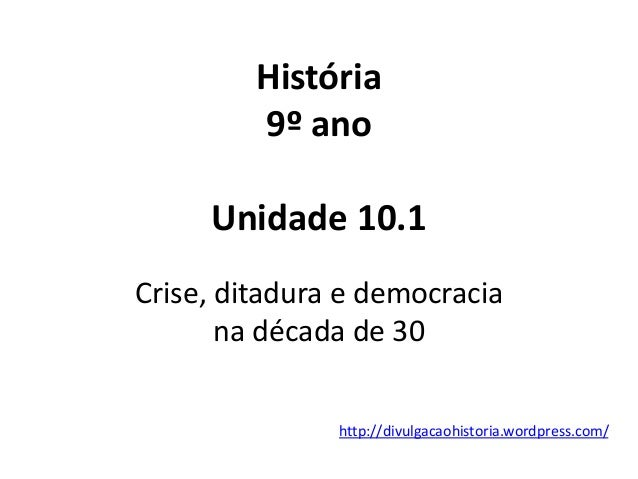 História 9º ano Unidade 10.1 Crise, ditadura e democracia na década de 30 http://divulgacaohistoria.wordpress.com/