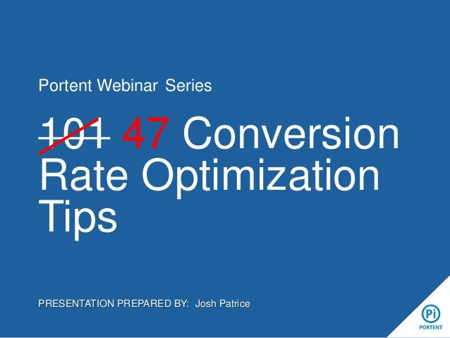 Portent Webinar Series  101 47 Conversion Rate Optimization Tips PRESENTATION PREPARED BY: Josh Patrice