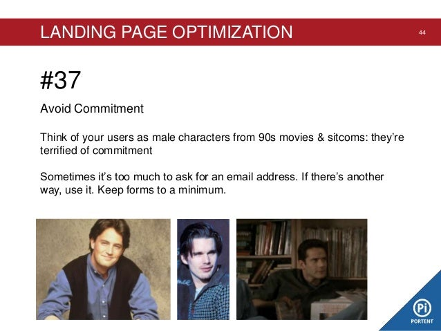 LANDING PAGE OPTIMIZATION  #37 Avoid Commitment Think of your users as male characters from 90s movies & sitcoms: they're ...