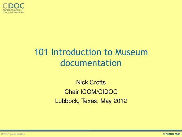 101 Introduction to Museum documentation Nick Crofts Chair ICOM/CIDOC Lubbock, Texas, May 2012  CIDOC presentation  © CIDO...