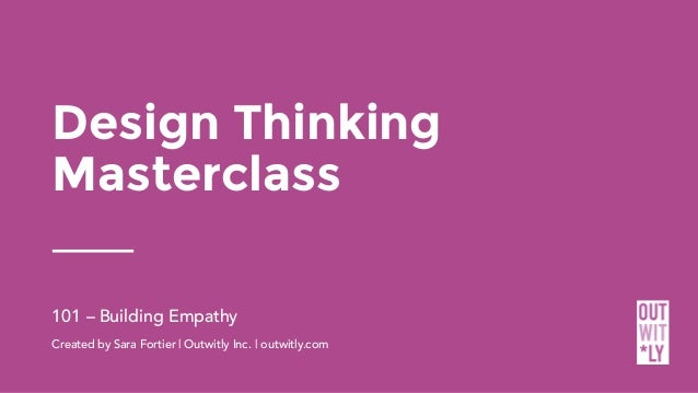 Design Thinking Masterclass 101 – Building Empathy Created by Sara Fortier | Outwitly Inc. | outwitly.com