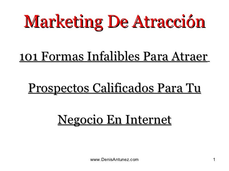 Marketing De Atracción <ul><li>101 Formas Infalibles Para Atraer   </li></ul><ul><li>Prospectos Calificados Para Tu </li><...