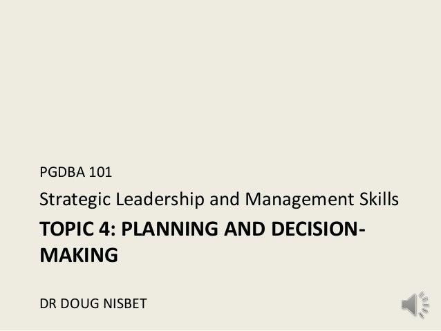 PGDBA 101Strategic Leadership and Management SkillsTOPIC 4: PLANNING AND DECISION-MAKINGDR DOUG NISBET