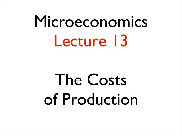 Microeconomics Lecture 13 !  The Costs 	  of Production