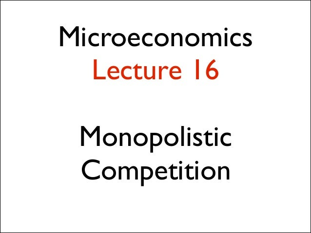 Microeconomics Lecture 16 !  Monopolistic Competition