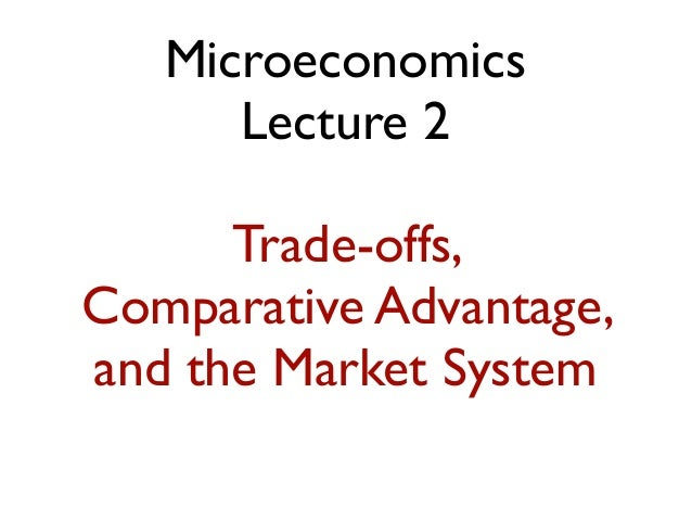 Microeconomics Lecture 2 Trade-offs, Comparative Advantage, and the Market System