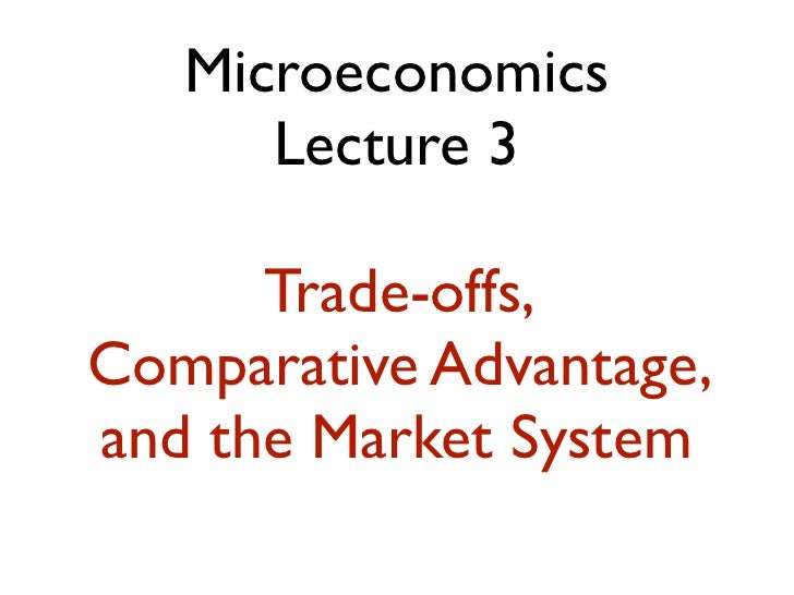 Microeconomics      Lecture 3      Trade-offs,Comparative Advantage,and the Market System