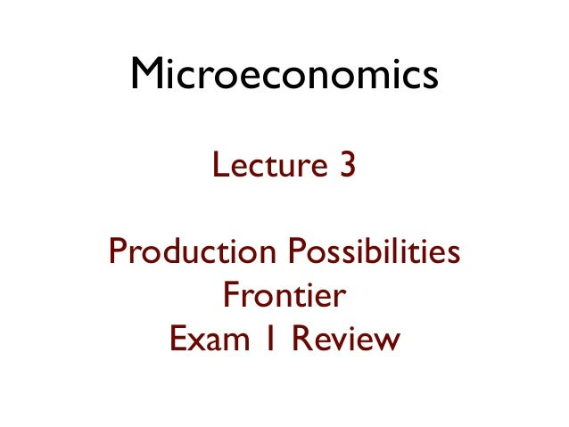 Microeconomics Lecture 3 Production Possibilities Frontier Exam 1 Review