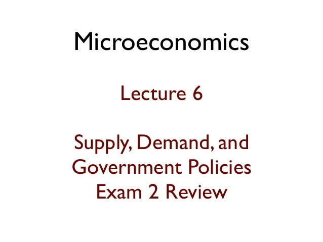 Microeconomics Lecture 6 Supply, Demand, and Government Policies Exam 2 Review
