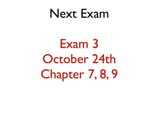 Next Exam Exam 3 October 24th Chapter 7, 8, 9