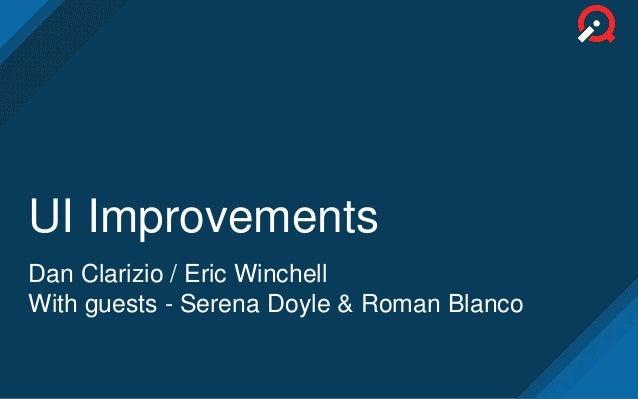 UI Improvements Dan Clarizio / Eric Winchell With guests - Serena Doyle & Roman Blanco