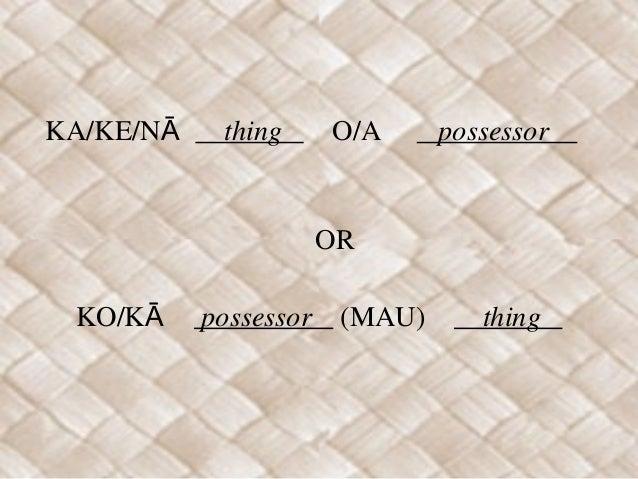 KA/KE/NĀ thing O/A possessor OR KO/KĀ possessor (MAU) thing ...