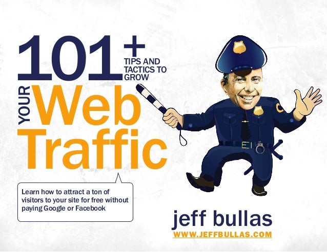 jeff bullasWWW.JEFFBULLAS.COM 101+TIPS AND TACTICS TO GROW Web Traffic YOUR Learn how to attract a ton of visitors to your...