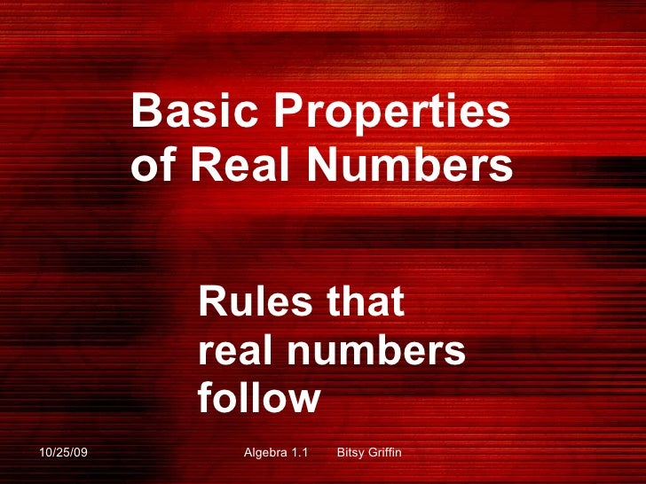 Basic Properties of Real Numbers  Rules that real numbers follow 10/25/09 Algebra 1.1  Bitsy Griffin