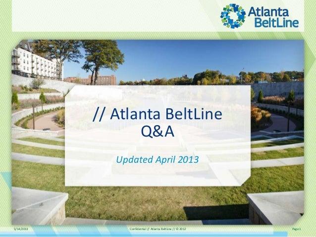 5/14/2013 Confidential // Atlanta BeltLine // © 2012 Page 1// Atlanta BeltLineQ&AUpdated April 2013