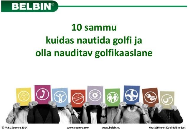 © Mats Soomre 2014 KoostööKunstiKool Belbin Eestiwww.soomre.com www.belbin.ee 10 sammu kuidas nautida golfi ja olla naudit...