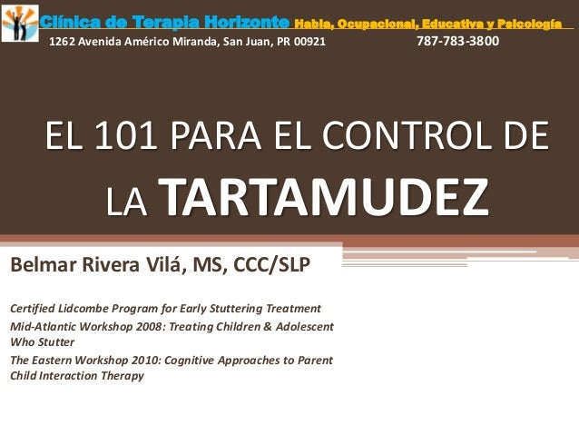 EL 101 PARA EL CONTROL DE LA TARTAMUDEZ Belmar Rivera Vilá, MS, CCC/SLP Certified Lidcombe Program for Early Stuttering Tr...