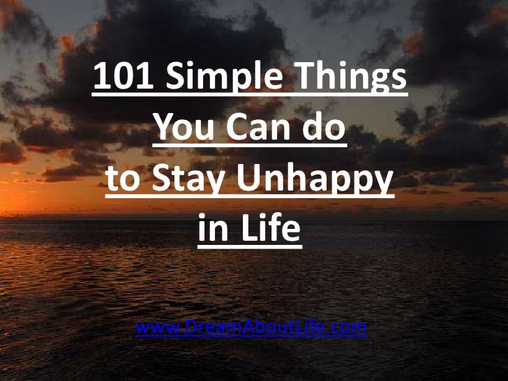 101 Simple Things    You Can do to Stay Unhappy       in Life  www.DreamAboutLife.com